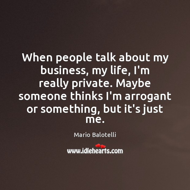 When people talk about my business, my life, I'm really private. Maybe Image