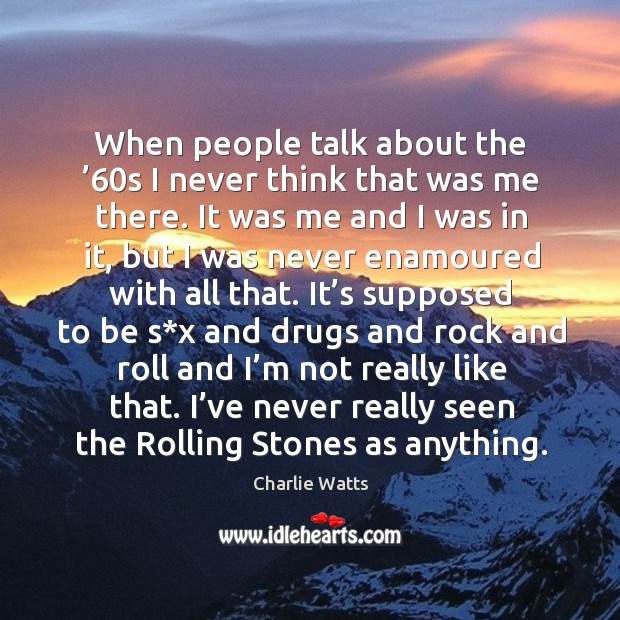 When people talk about the '60s I never think that was me there. Charlie Watts Picture Quote