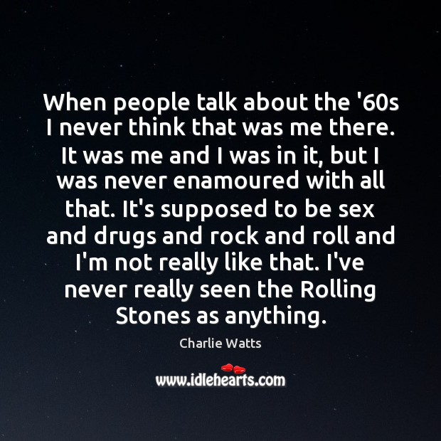When people talk about the '60s I never think that was Charlie Watts Picture Quote