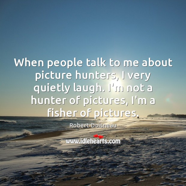 When people talk to me about picture hunters, I very quietly laugh. Robert Doisneau Picture Quote