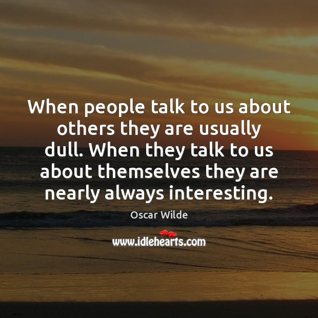 Image, When people talk to us about others they are usually dull. When