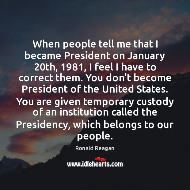 Image, When people tell me that I became President on January 20th, 1981, I
