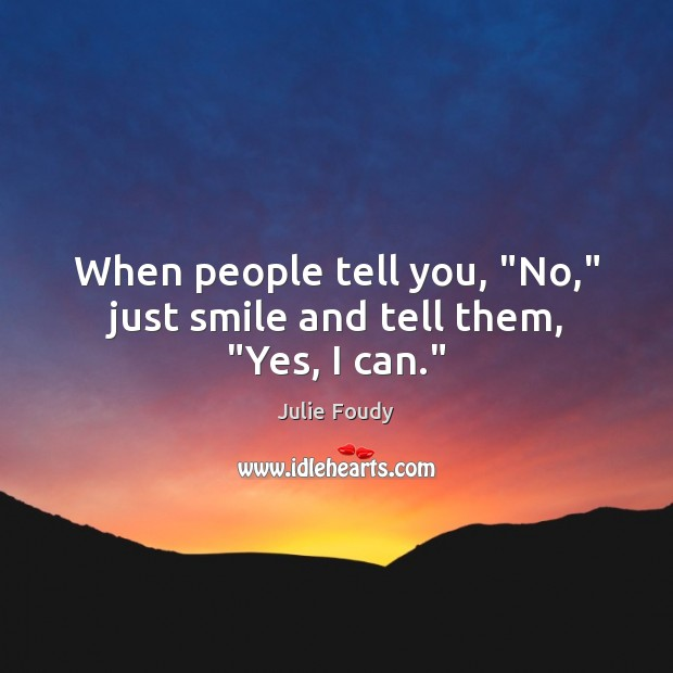 """When people tell you, """"No,"""" just smile and tell them, """"Yes, I can."""" Image"""
