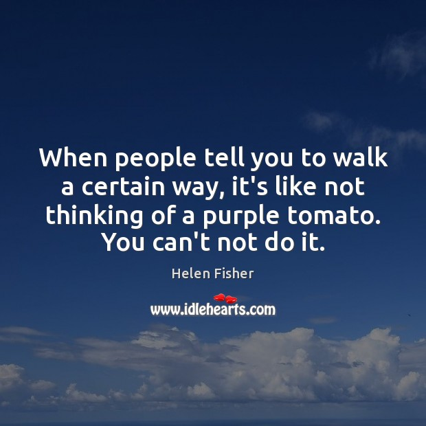 When people tell you to walk a certain way, it's like not Helen Fisher Picture Quote