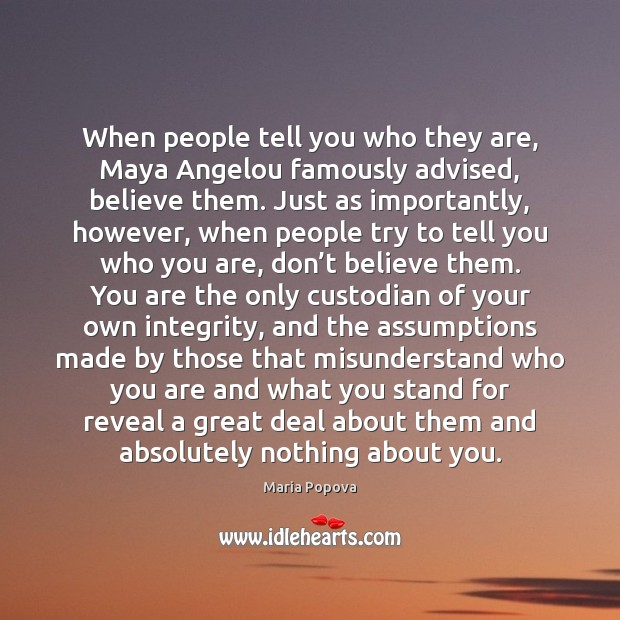 Image, When people tell you who they are, Maya Angelou famously advised, believe