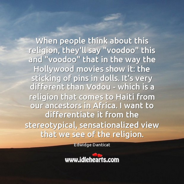 """When people think about this religion, they'll say """"voodoo"""" this and """"voodoo"""" Edwidge Danticat Picture Quote"""
