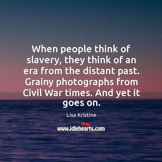 When people think of slavery, they think of an era from the Image