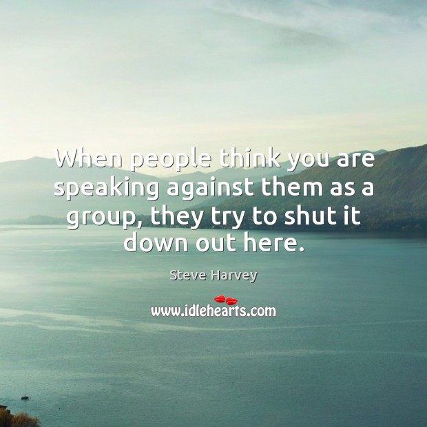 When people think you are speaking against them as a group, they Image
