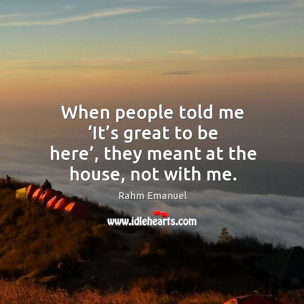 When people told me 'it's great to be here', they meant at the house, not with me. Image