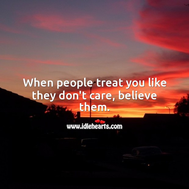 When people treat you like they don't care, believe them. Sad Messages Image