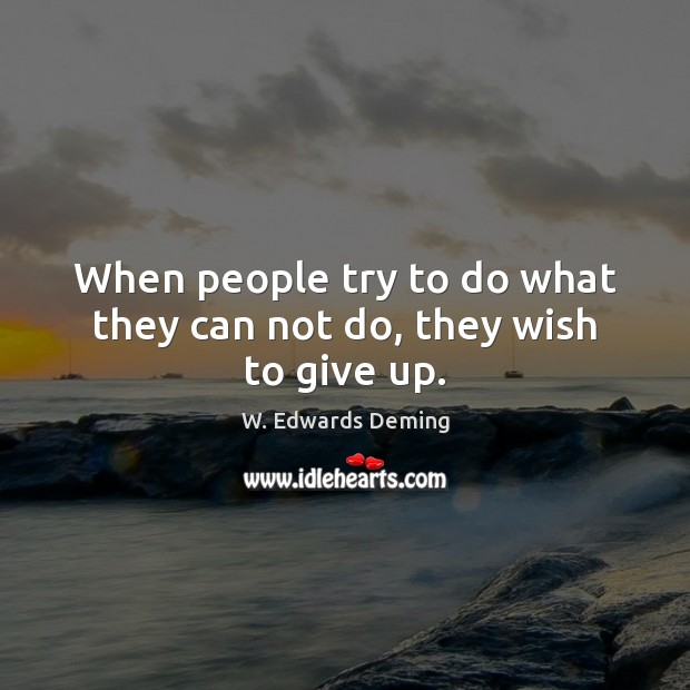 When people try to do what they can not do, they wish to give up. Image