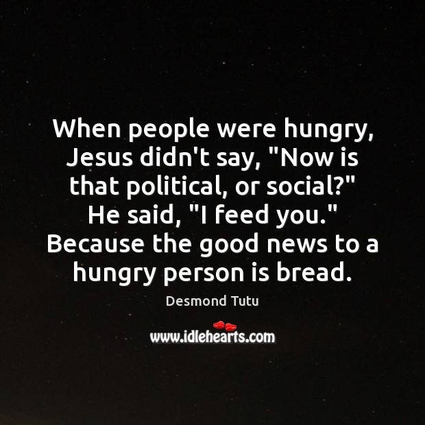 "When people were hungry, Jesus didn't say, ""Now is that political, or Desmond Tutu Picture Quote"