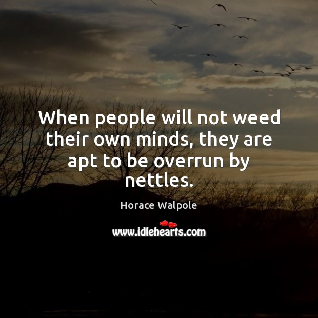 Image, When people will not weed their own minds, they are apt to be overrun by nettles.