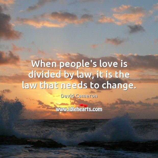 When people's love is divided by law, it is the law that needs to change. David Cameron Picture Quote