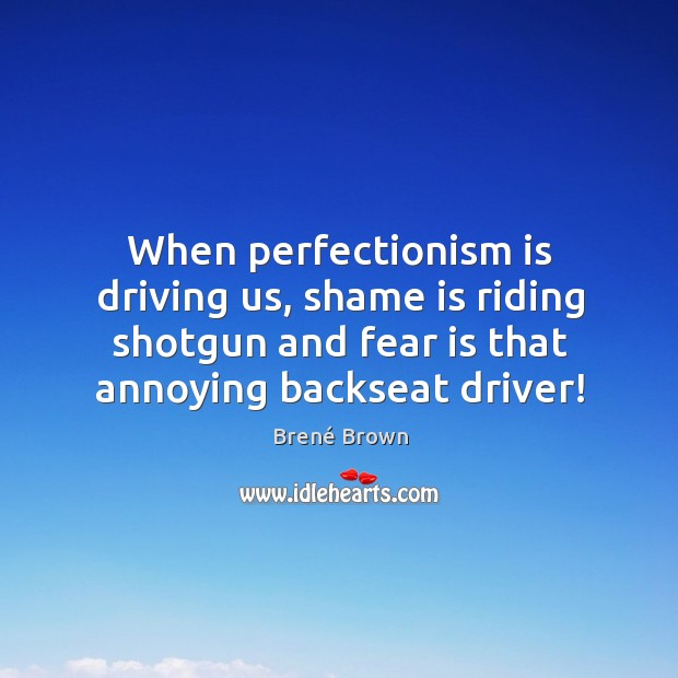 Image, When perfectionism is driving us, shame is riding shotgun and fear is