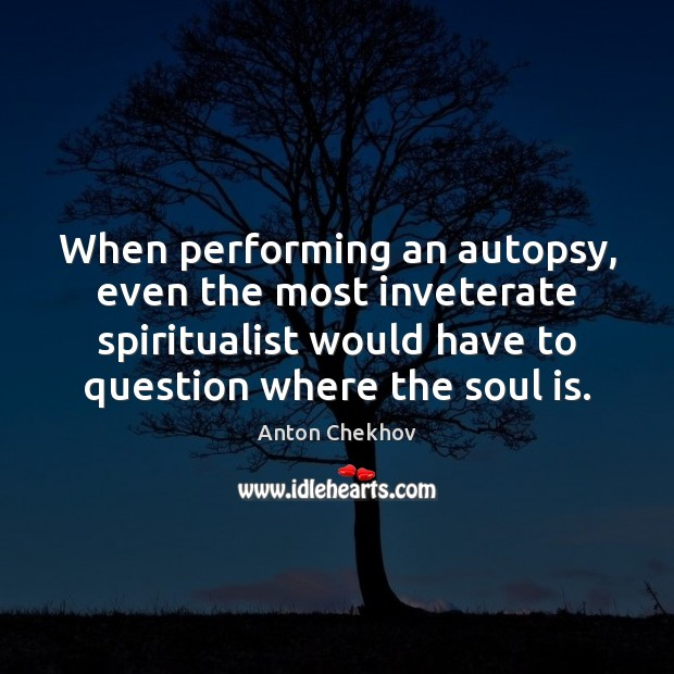 Image, When performing an autopsy, even the most inveterate spiritualist would have to