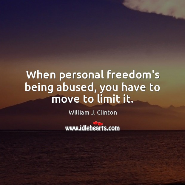 Image, When personal freedom's being abused, you have to move to limit it.
