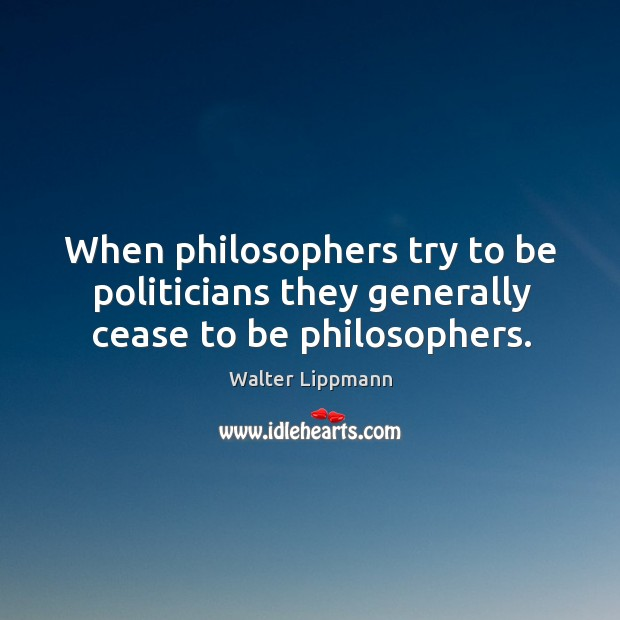 When philosophers try to be politicians they generally cease to be philosophers. Image