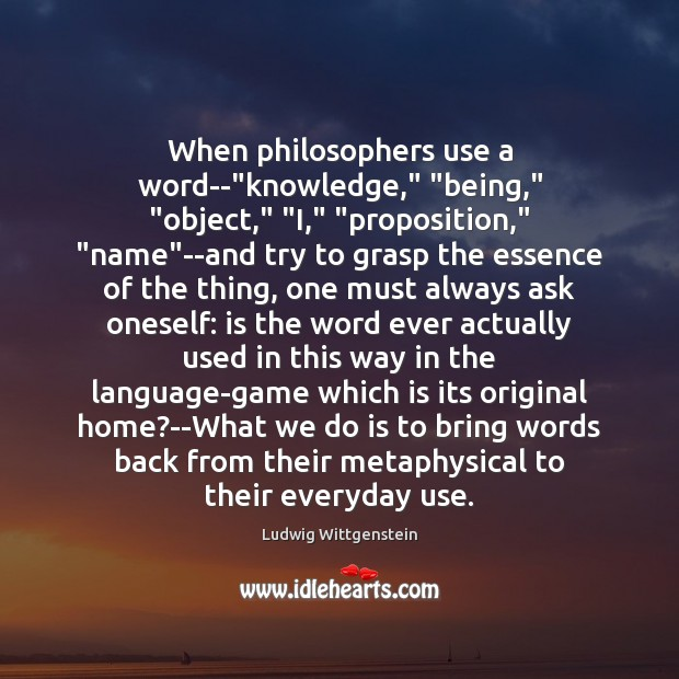 "Image, When philosophers use a word–""knowledge,"" ""being,"" ""object,"" ""I,"" ""proposition,"" ""name""–and"