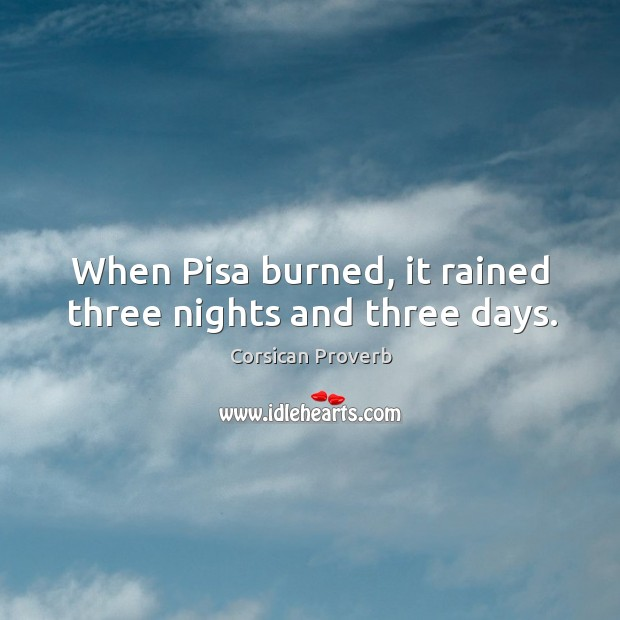 Image, When pisa burned, it rained three nights and three days.