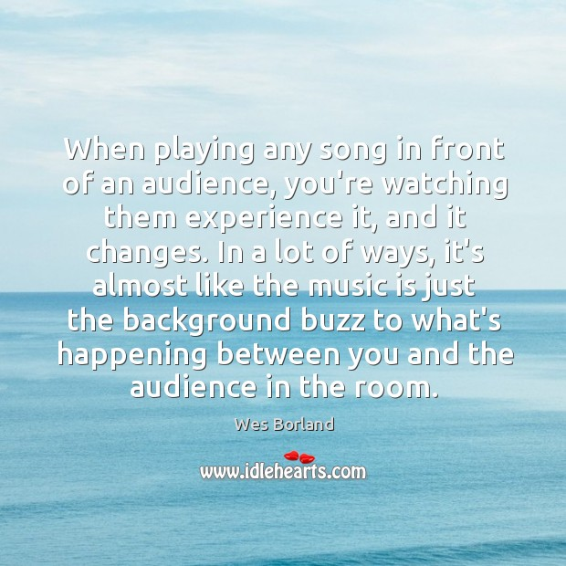 When playing any song in front of an audience, you're watching them Wes Borland Picture Quote