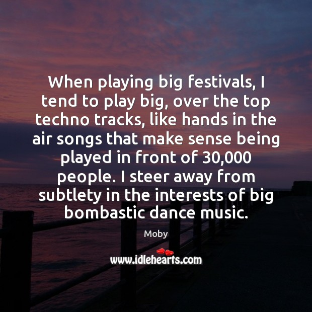 When playing big festivals, I tend to play big, over the top Image