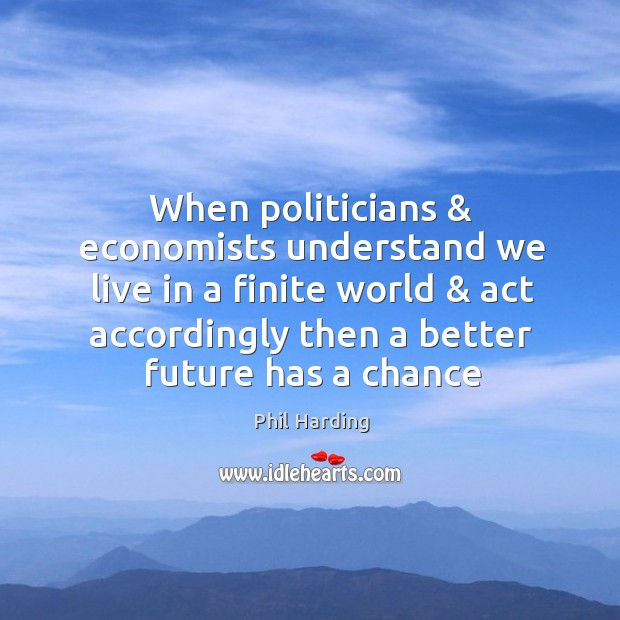 When politicians & economists understand we live in a finite world & act accordingly Phil Harding Picture Quote