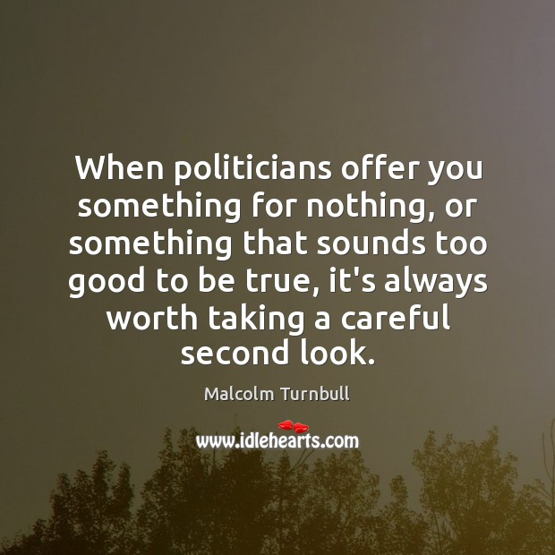 When politicians offer you something for nothing, or something that sounds too Too Good To Be True Quotes Image