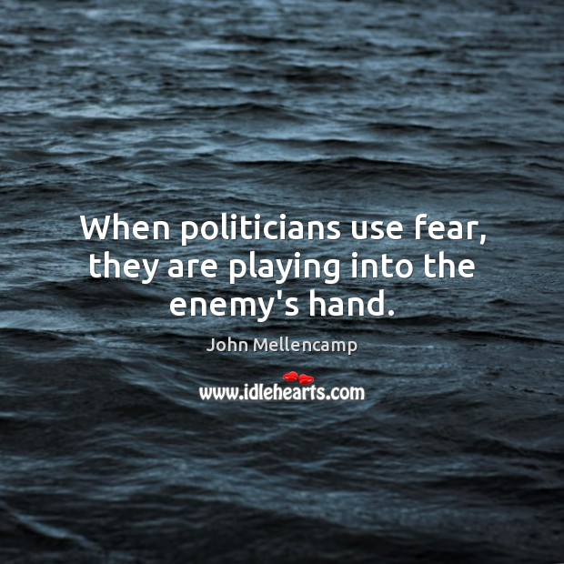 When politicians use fear, they are playing into the enemy's hand. John Mellencamp Picture Quote