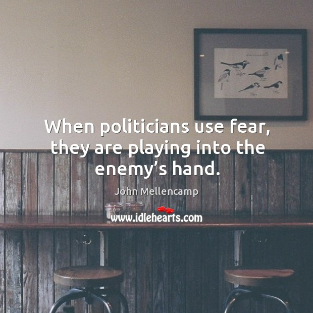 Image, When politicians use fear, they are playing into the enemy's hand.