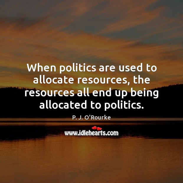 Image, When politics are used to allocate resources, the resources all end up