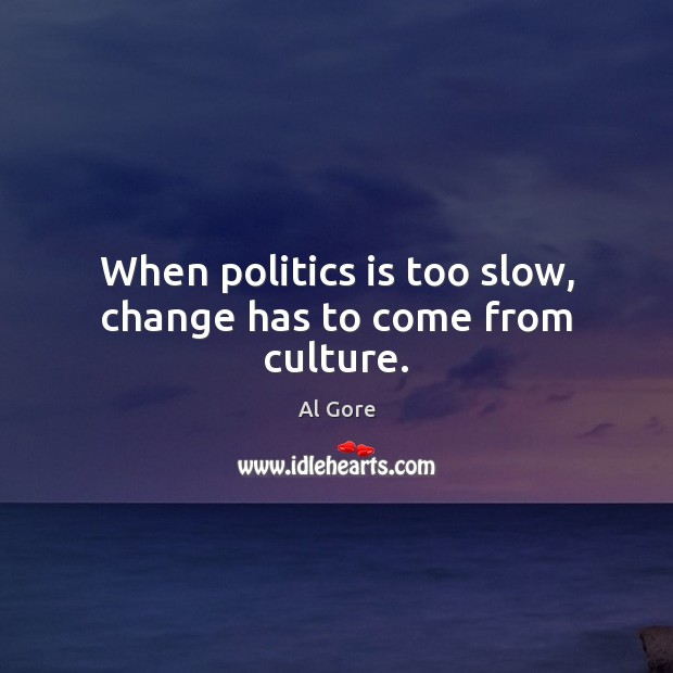 When politics is too slow, change has to come from culture. Image