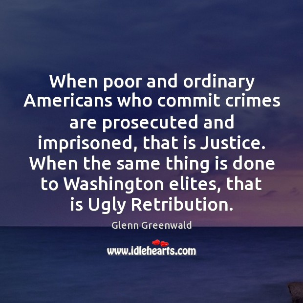 When poor and ordinary Americans who commit crimes are prosecuted and imprisoned, Glenn Greenwald Picture Quote