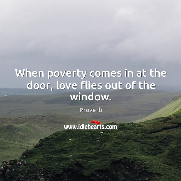 When poverty comes in at the door, love flies out of the window. Image