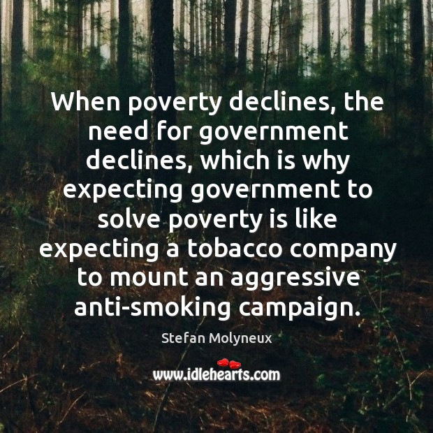 When poverty declines, the need for government declines, which is why expecting Stefan Molyneux Picture Quote