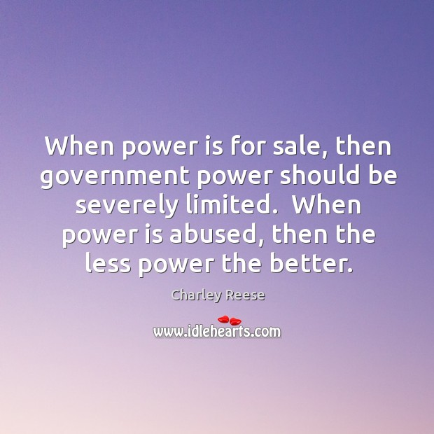 When power is for sale, then government power should be severely limited. Charley Reese Picture Quote