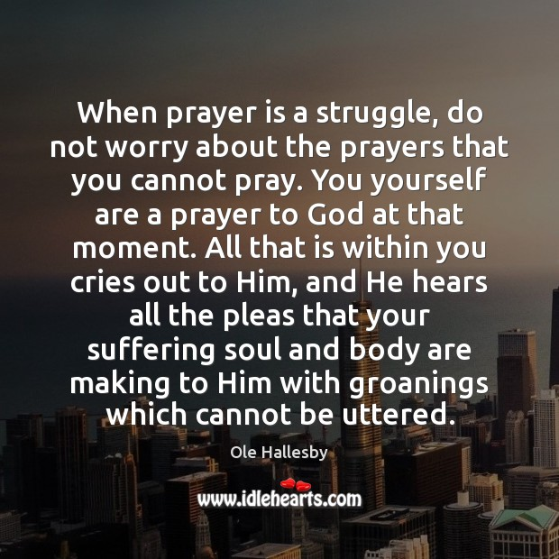 When prayer is a struggle, do not worry about the prayers that Ole Hallesby Picture Quote