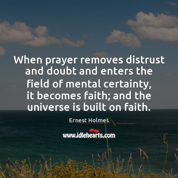 When prayer removes distrust and doubt and enters the field of mental Ernest Holmes Picture Quote