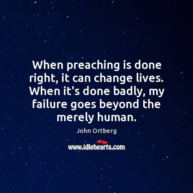 When preaching is done right, it can change lives. When it's done John Ortberg Picture Quote