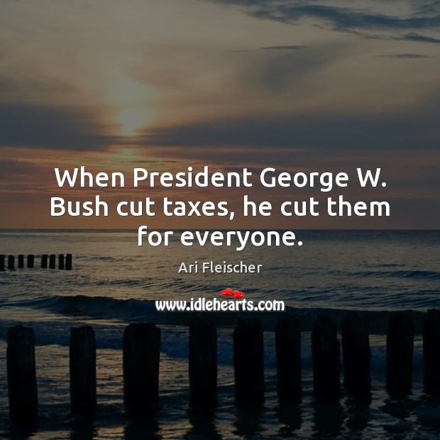 Image, When President George W. Bush cut taxes, he cut them for everyone.