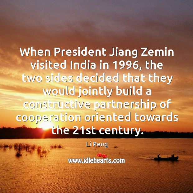 When president jiang zemin visited india in 1996, the two sides decided that they would Li Peng Picture Quote