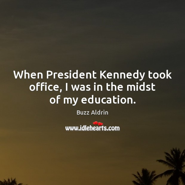 When President Kennedy took office, I was in the midst of my education. Image