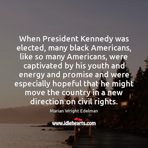 When President Kennedy was elected, many black Americans, like so many Americans, Marian Wright Edelman Picture Quote