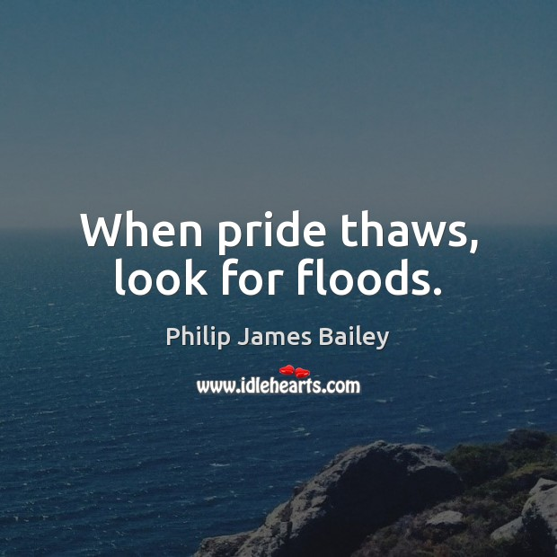When pride thaws, look for floods. Philip James Bailey Picture Quote