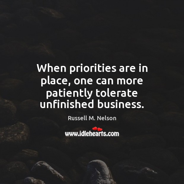 When priorities are in place, one can more patiently tolerate unfinished business. Image