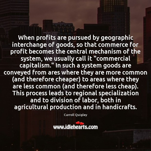 When profits are pursued by geographic interchange of goods, so that commerce Carroll Quigley Picture Quote