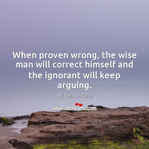 When proven wrong, the wise man will correct himself and the ignorant will keep arguing. Ali Ibn Abi Talib Picture Quote