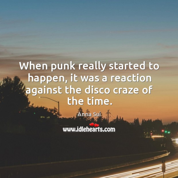 Image, When punk really started to happen, it was a reaction against the disco craze of the time.