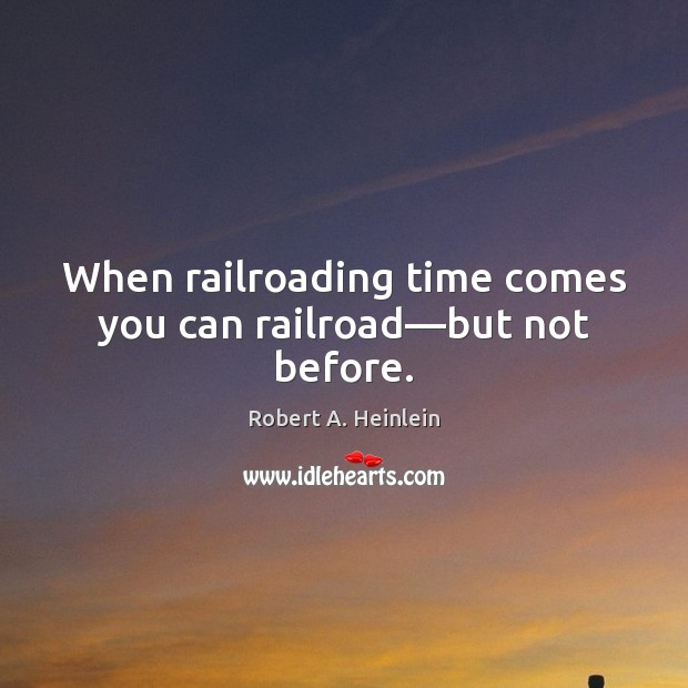 Image, When railroading time comes you can railroad—but not before.