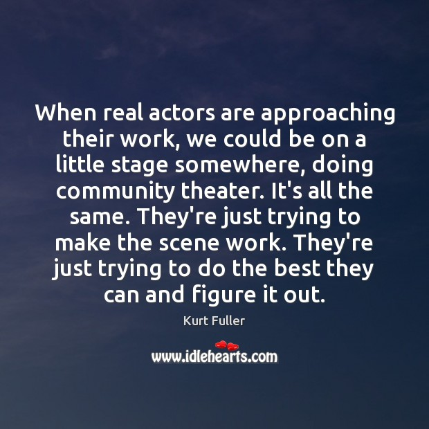 When real actors are approaching their work, we could be on a Kurt Fuller Picture Quote